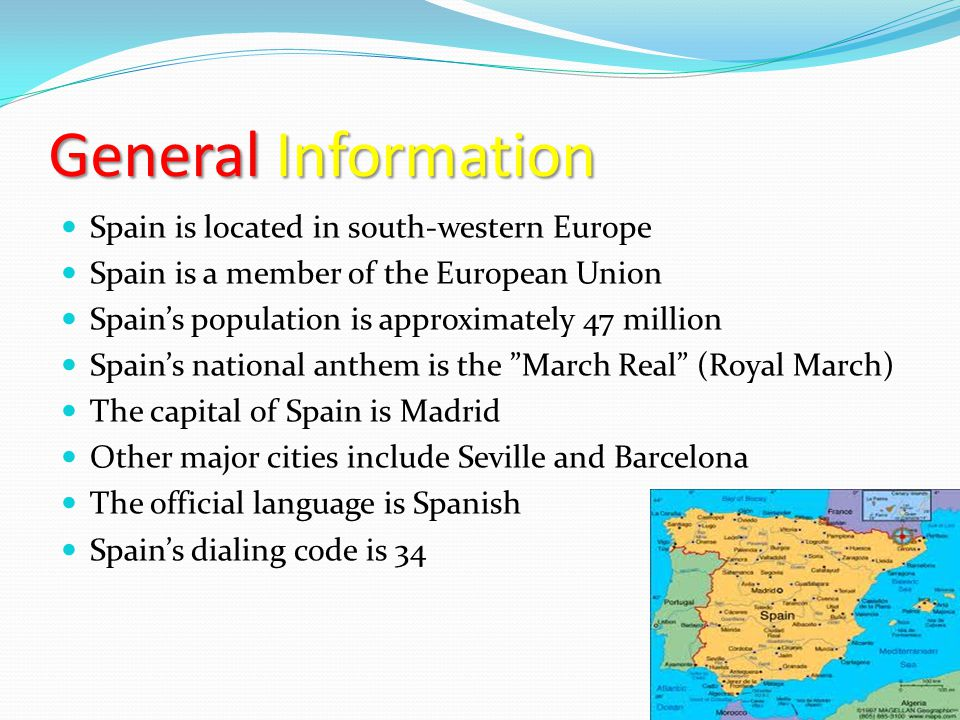 GeneralInformation General Information Spain is located in south-western Europe Spain is a member of the European Union Spain's population is approxim
