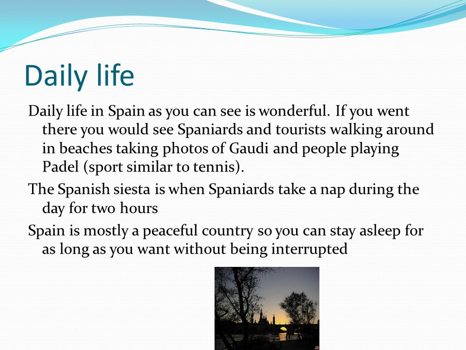 Daily life Daily life in Spain as you can see is wonderful. If you went there you would see Spaniards and tourists walking around in beaches taking ph