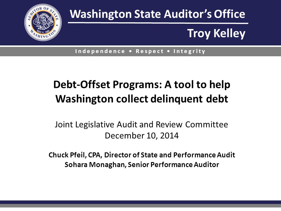 Washington State Auditor's Office Troy Kelley Independence Respect Integrity Debt-Offset Programs: A tool to help Washington collect delinquent debt Joint Legislative Audit and Review Committee December 10, 2014 Chuck Pfeil, CPA, Director of State and Performance Audit Sohara Monaghan, Senior Performance Auditor