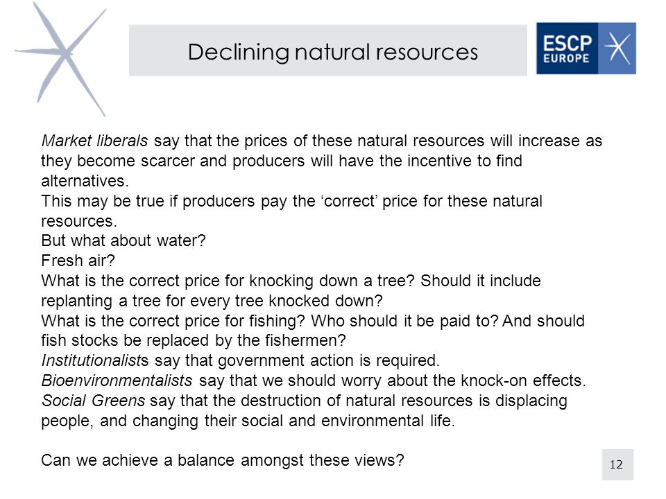 12 Declining natural resources Market liberals say that the prices of these natural resources will increase as they become scarcer and producers will have the incentive to find alternatives.