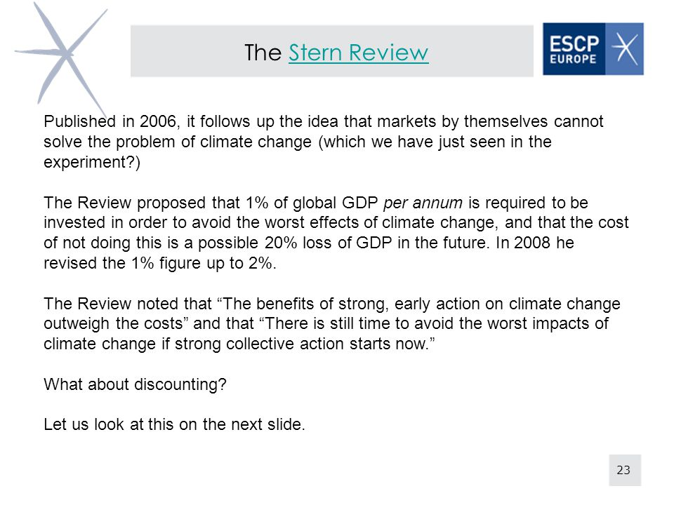 23 The Stern ReviewStern Review Published in 2006, it follows up the idea that markets by themselves cannot solve the problem of climate change (which we have just seen in the experiment ) The Review proposed that 1% of global GDP per annum is required to be invested in order to avoid the worst effects of climate change, and that the cost of not doing this is a possible 20% loss of GDP in the future.
