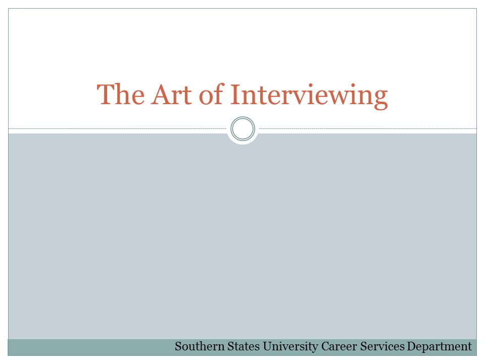 The Art of Interviewing Southern States University Career Services Department