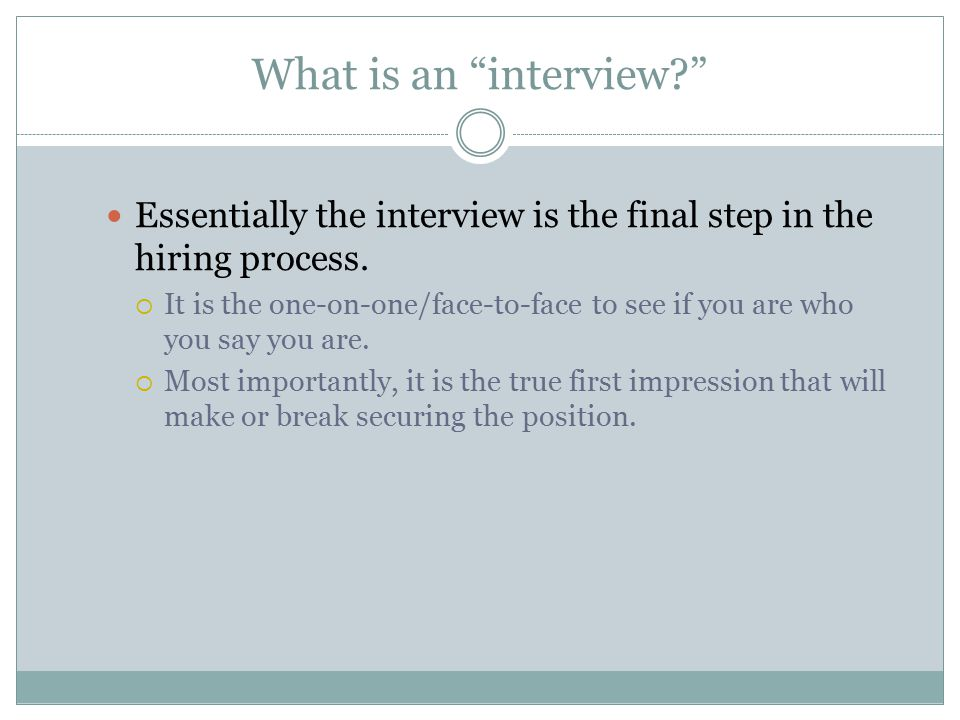 What is an interview? Essentially the interview is the final step in the hiring process.