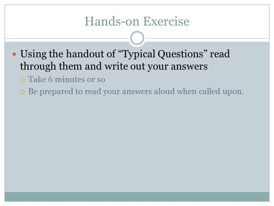 Hands-on Exercise Using the handout of Typical Questions read through them and write out your answers  Take 6 minutes or so  Be prepared to read your answers aloud when called upon.