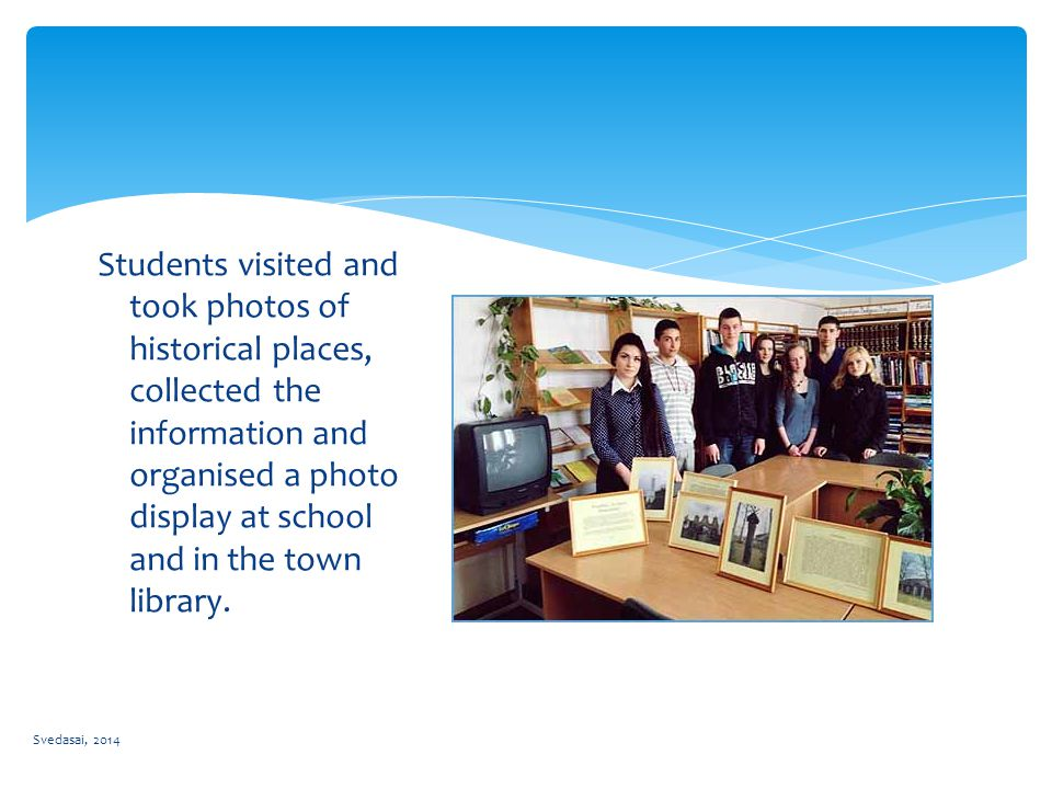 Students visited and took photos of historical places, collected the information and organised a photo display at school and in the town library.