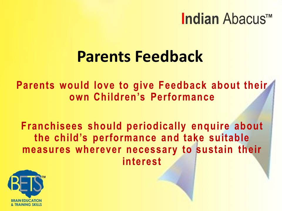 Parents would love to give Feedback about their own Children's Performance Franchisees should periodically enquire about the child's performance and take suitable measures wherever necessary to sustain their interest Parents Feedback