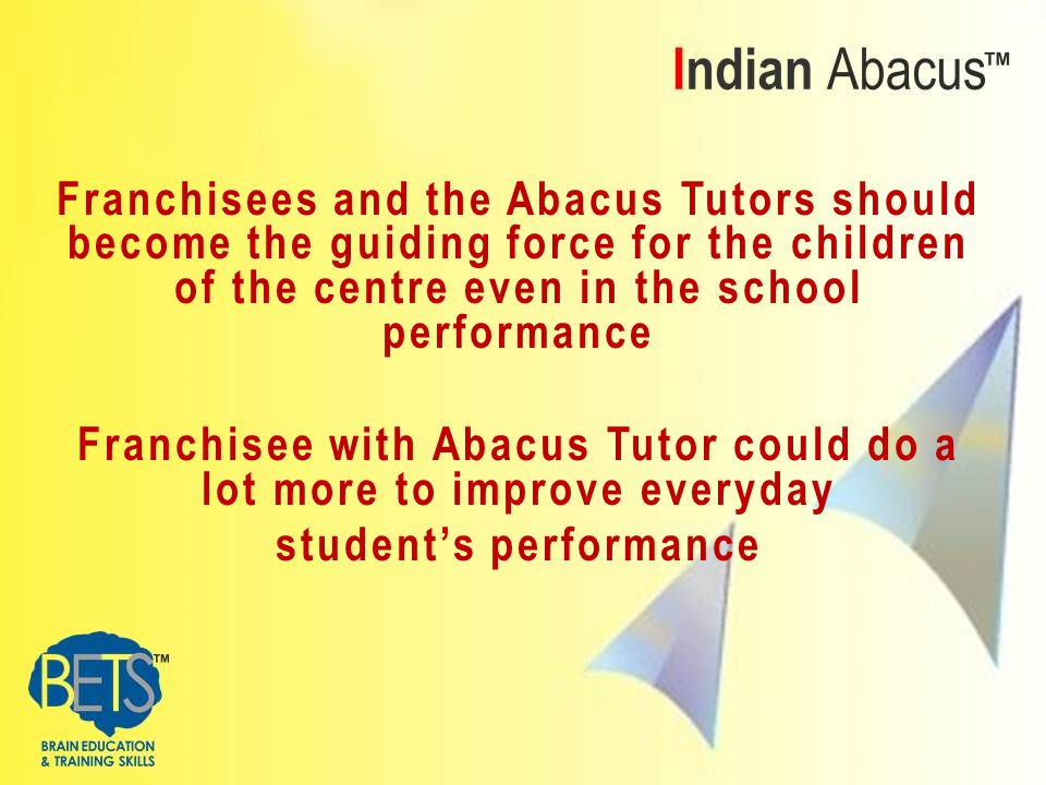 Franchisees and the Abacus Tutors should become the guiding force for the children of the centre even in the school performance Franchisee with Abacus Tutor could do a lot more to improve everyday student's performance
