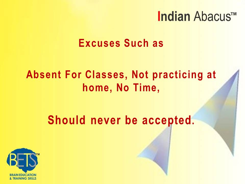 Excuses Such as Absent For Classes, Not practicing at home, No Time, Should never be accepted.