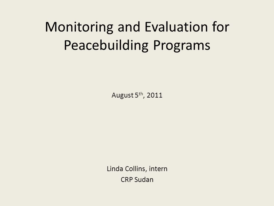 Monitoring and Evaluation for Peacebuilding Programs August 5 th, 2011 Linda Collins, intern CRP Sudan