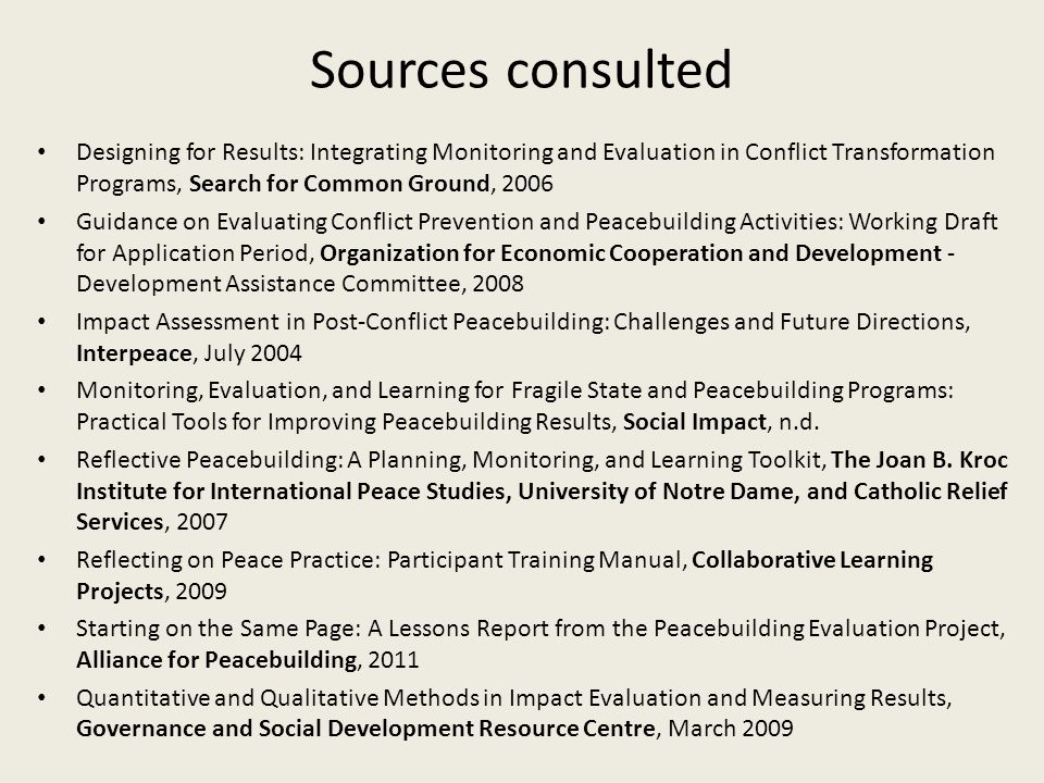 Sources consulted Designing for Results: Integrating Monitoring and Evaluation in Conflict Transformation Programs, Search for Common Ground, 2006 Gui