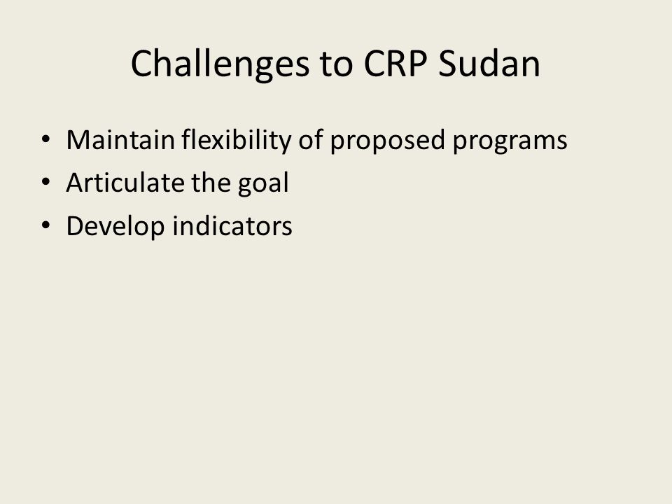 Challenges to CRP Sudan Maintain flexibility of proposed programs Articulate the goal Develop indicators