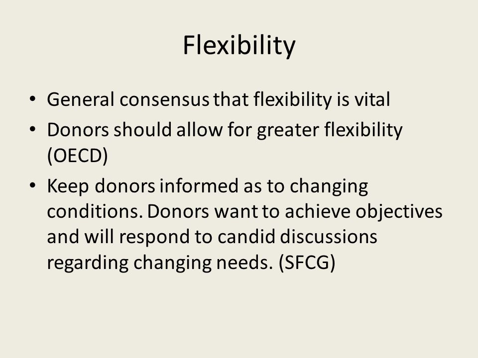 Flexibility General consensus that flexibility is vital Donors should allow for greater flexibility (OECD) Keep donors informed as to changing conditi