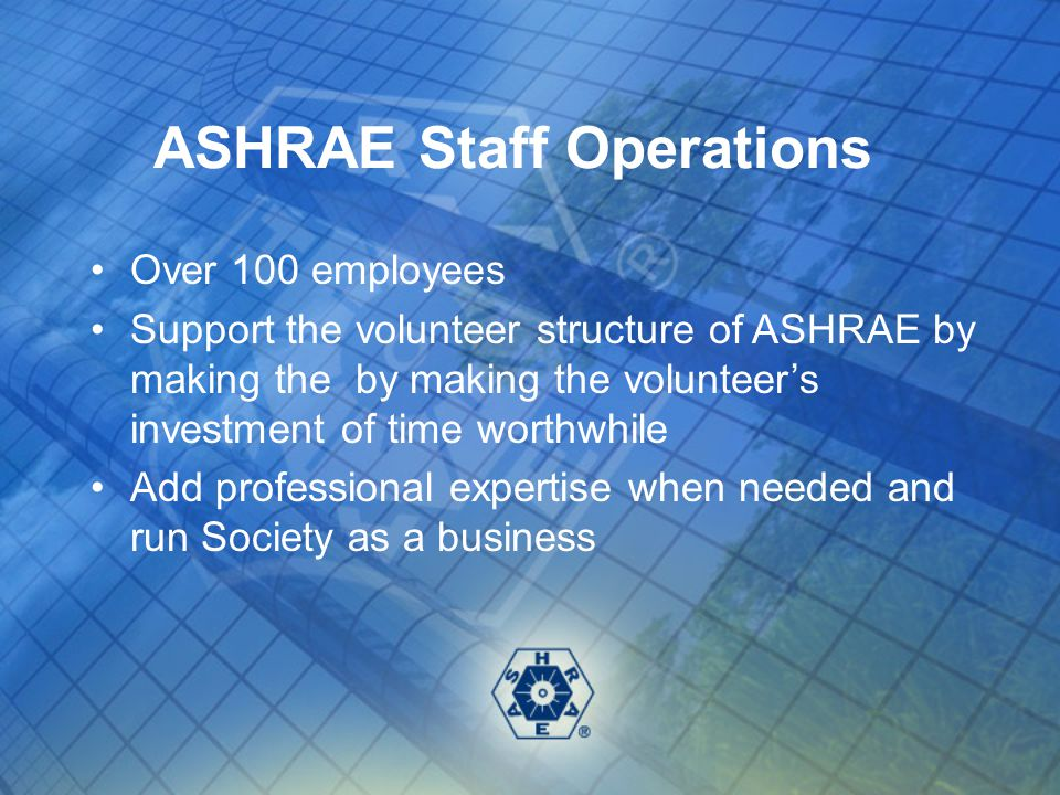 ASHRAE Staff Overview Departments: Executive Vice President, Government Affairs, Publishing/Education, Technology, Member Services, and Administrative Services Annual expenditures of approximately $19 million 30% of revenue from publication sales/advertising 27% of revenue from membership dues 23% of revenue from meetings and Exposition