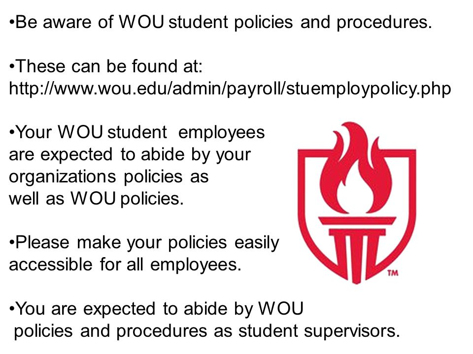 Be aware of WOU student policies and procedures. These can be found at: http://www.wou.edu/admin/payroll/stuemploypolicy.php Your WOU student employee