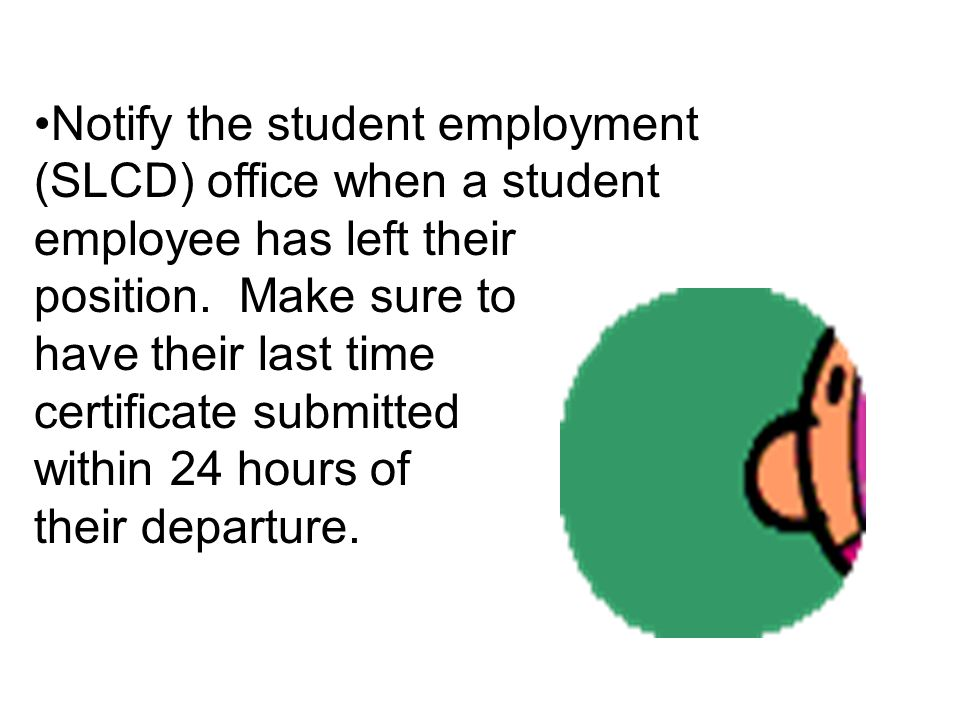 Notify the student employment (SLCD) office when a student employee has left their position. Make sure to have their last time certificate submitted w