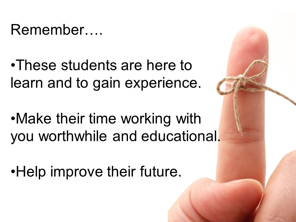 Remember…. These students are here to learn and to gain experience. Make their time working with you worthwhile and educational. Help improve their fu