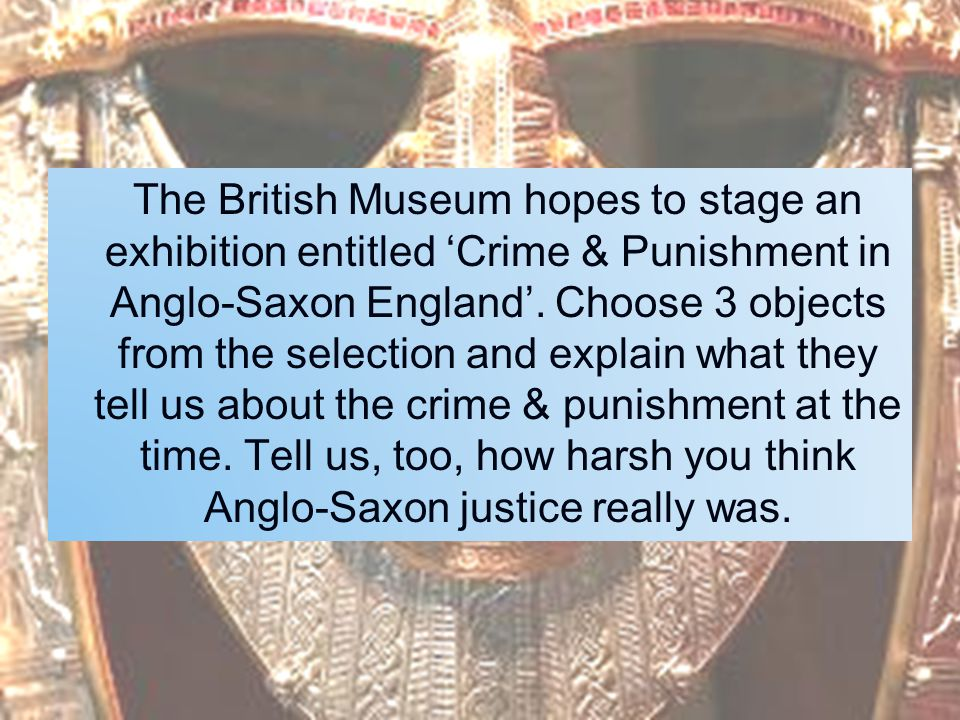 The British Museum hopes to stage an exhibition entitled 'Crime & Punishment in Anglo-Saxon England'. Choose 3 objects from the selection and explain