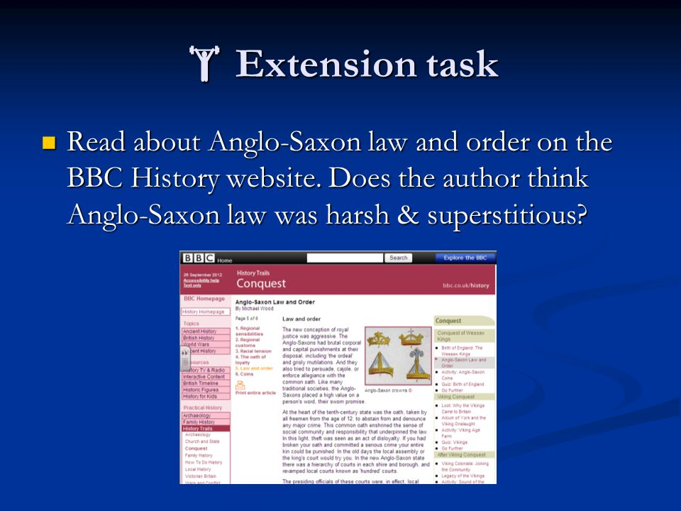  Extension task Read about Anglo-Saxon law and order on the BBC History website. Does the author think Anglo-Saxon law was harsh & superstitious? Rea