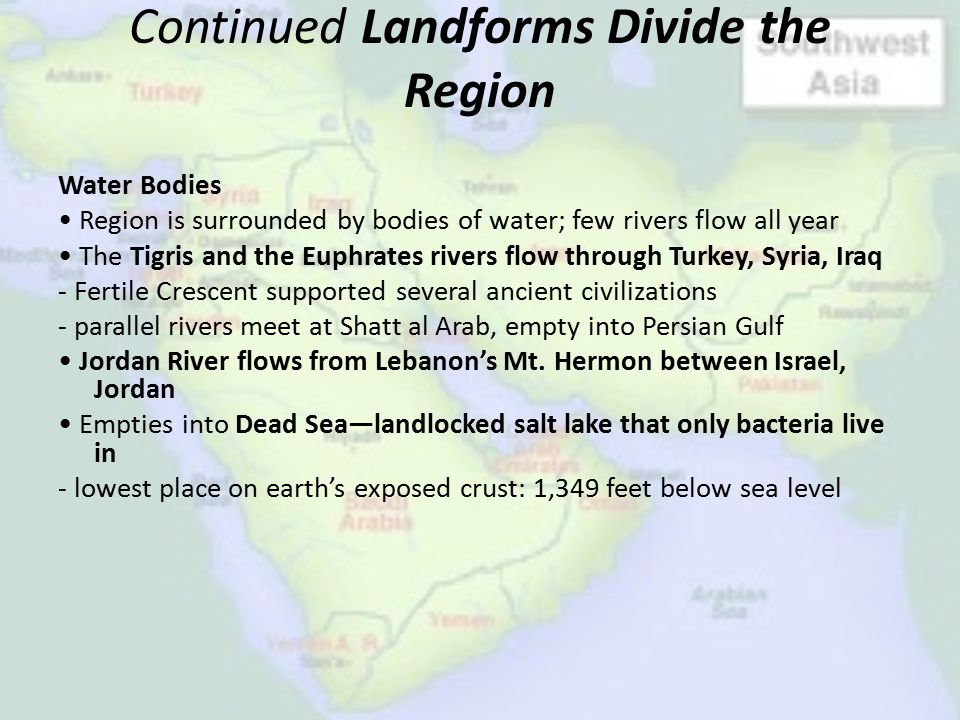 Continued Landforms Divide the Region Water Bodies Region is surrounded by bodies of water; few rivers flow all year The Tigris and the Euphrates rive
