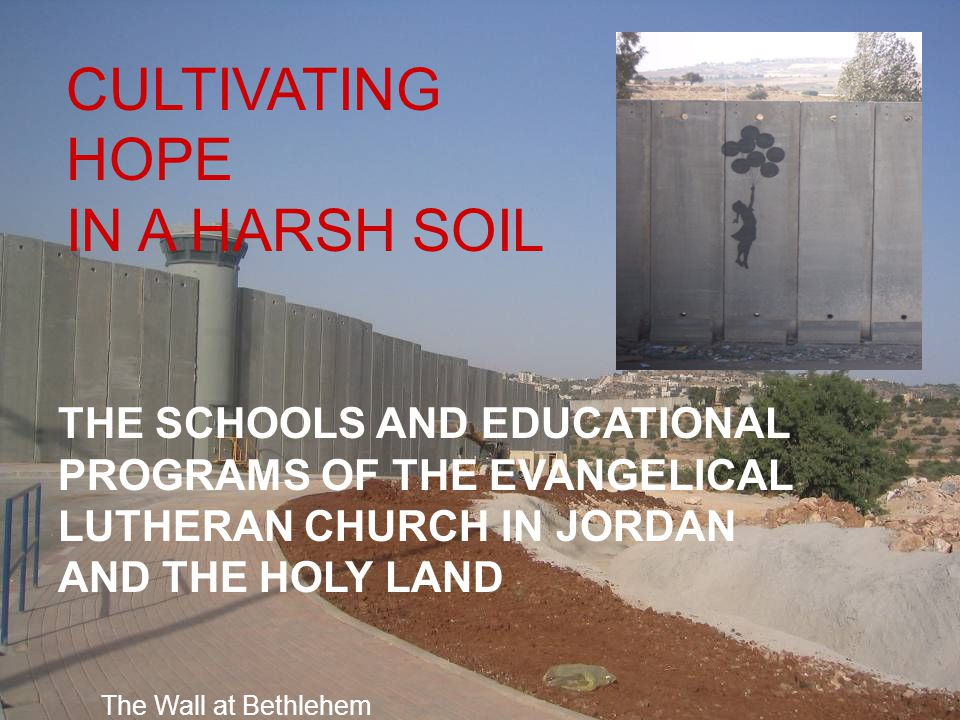 CULTIVATING HOPE IN A HARSH SOIL THE SCHOOLS AND EDUCATIONAL PROGRAMS OF THE EVANGELICAL LUTHERAN CHURCH IN JORDAN AND THE HOLY LAND The Wall at Bethl