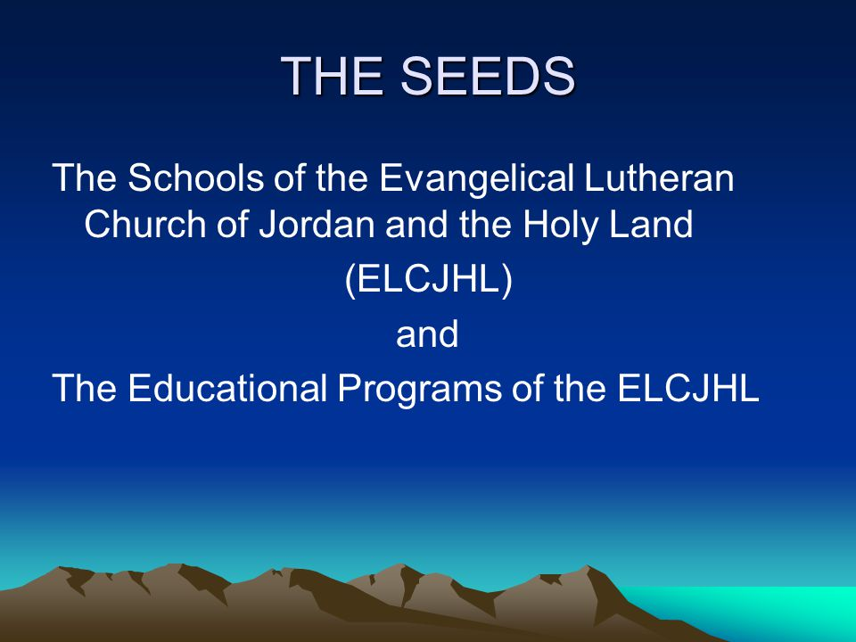 THE SEEDS The Schools of the Evangelical Lutheran Church of Jordan and the Holy Land (ELCJHL) and The Educational Programs of the ELCJHL