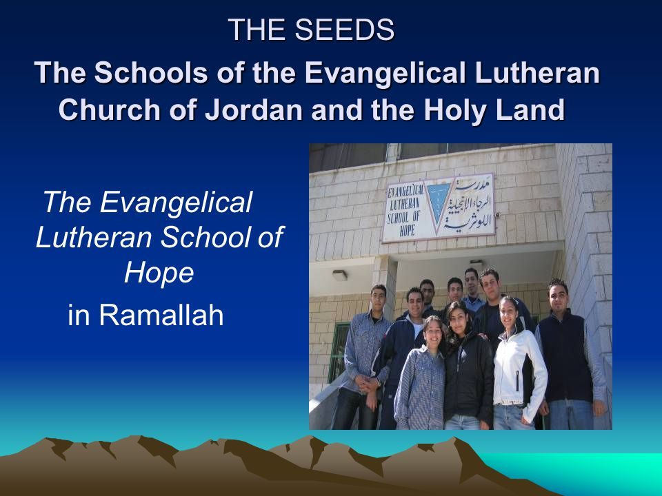 THE SEEDS The Schools of the Evangelical Lutheran Church of Jordan and the Holy Land The Evangelical Lutheran School of Hope in Ramallah