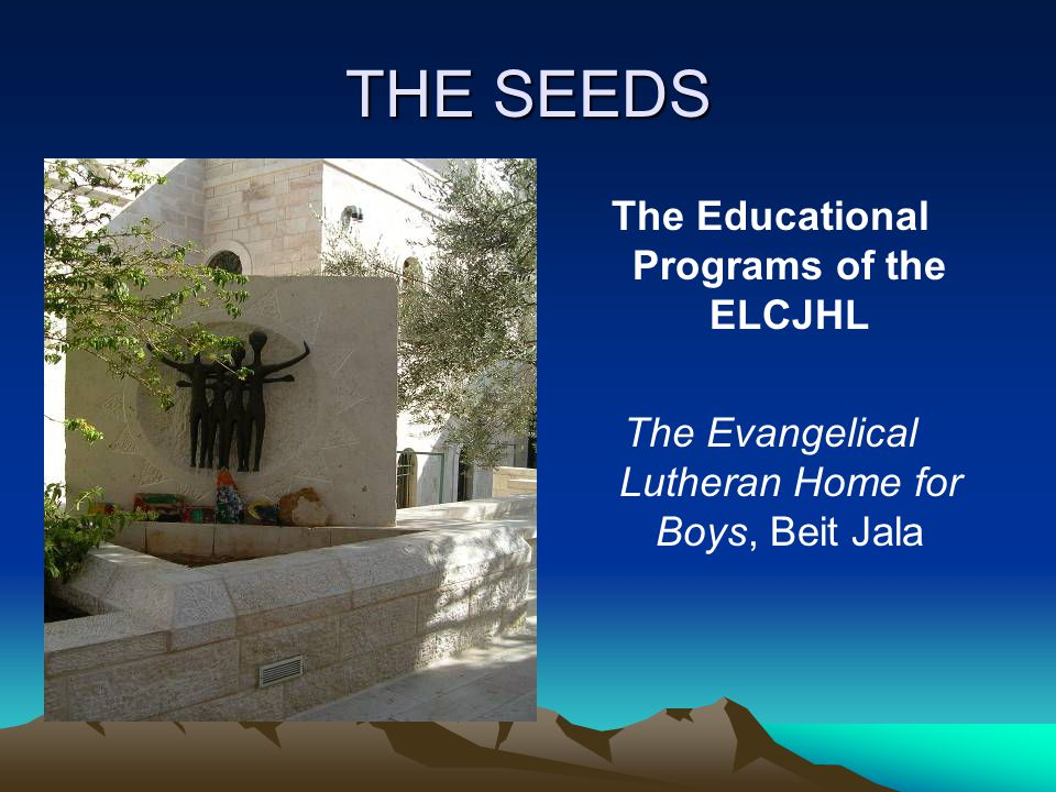 THE SEEDS The Educational Programs of the ELCJHL The Evangelical Lutheran Home for Boys, Beit Jala