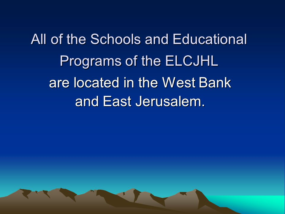 All of the Schools and Educational Programs of the ELCJHL are located in the West Bank and East Jerusalem.