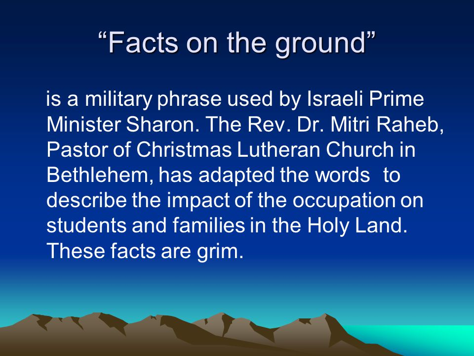 """Facts on the ground"" is a military phrase used by Israeli Prime Minister Sharon. The Rev. Dr. Mitri Raheb, Pastor of Christmas Lutheran Church in Bet"