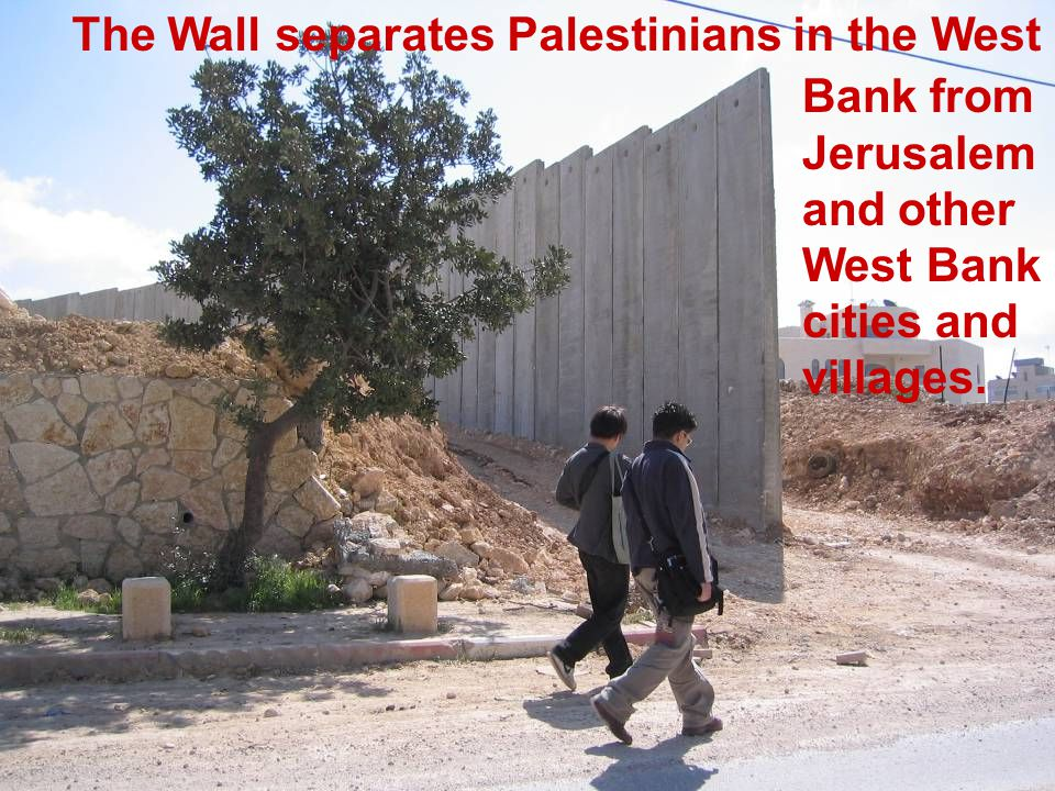 The Wall separates Palestinians in the West Bank from Jerusalem and other West Bank cities and villages.