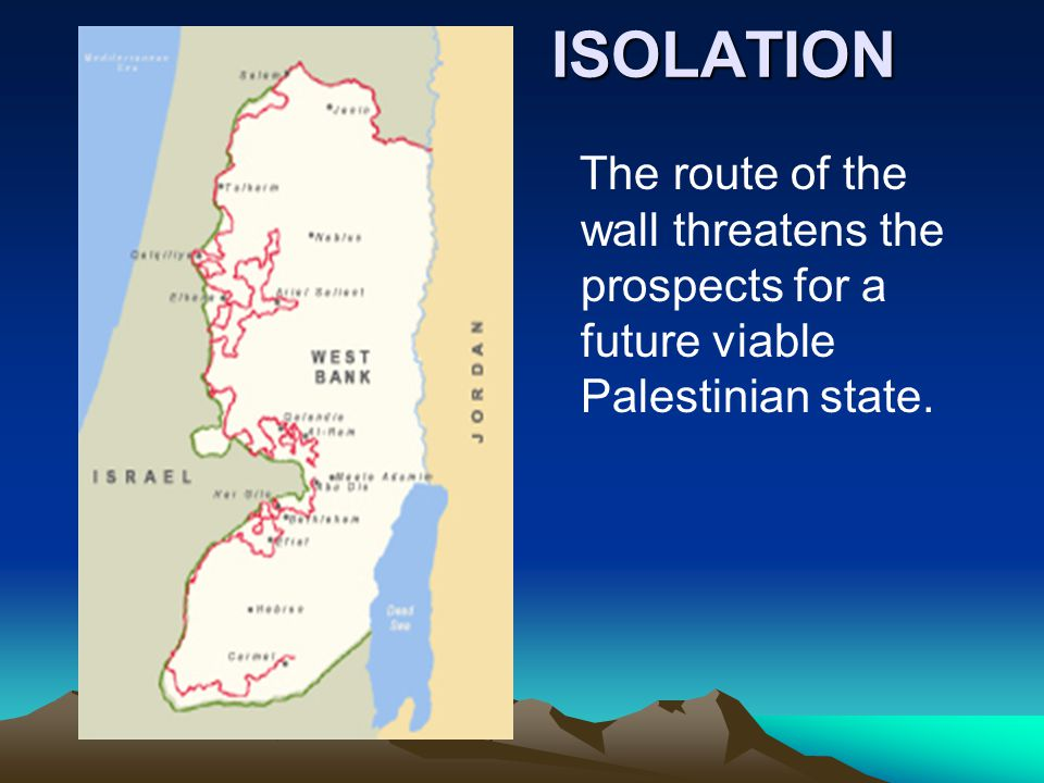 ISOLATION ISOLATION The route of the wall threatens the prospects for a future viable Palestinian state.