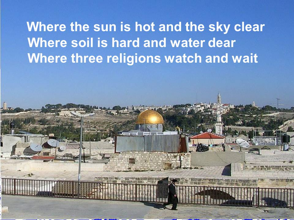 Where the sun is hot and the sky clear Where soil is hard and water dear Where three religions watch and wait