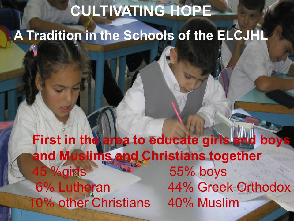 CULTIVATING HOPE A Tradition in the Schools of the ELCJHL First in the area to educate girls and boys and Muslims and Christians together 45 %girls 55