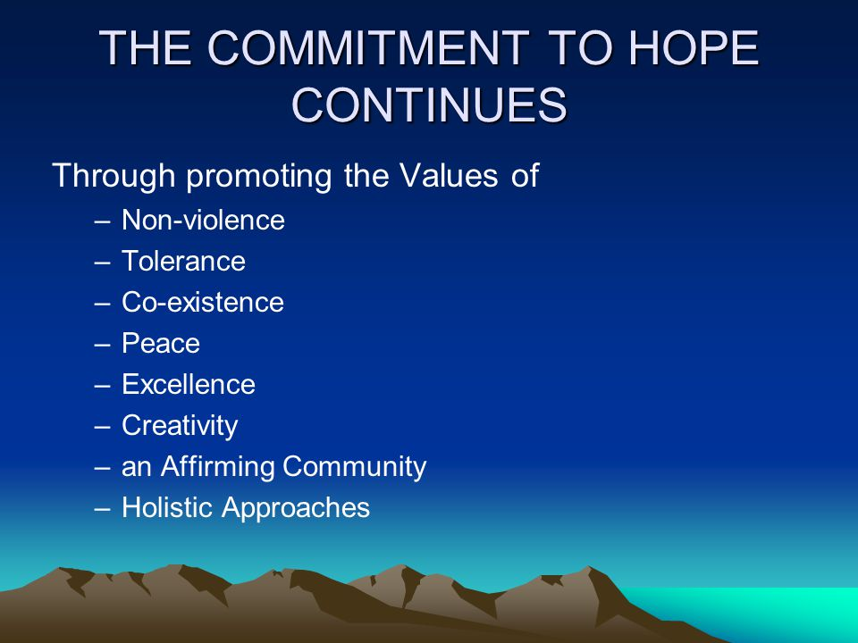 THE COMMITMENT TO HOPE CONTINUES Through promoting the Values of –Non-violence –Tolerance –Co-existence –Peace –Excellence –Creativity –an Affirming C