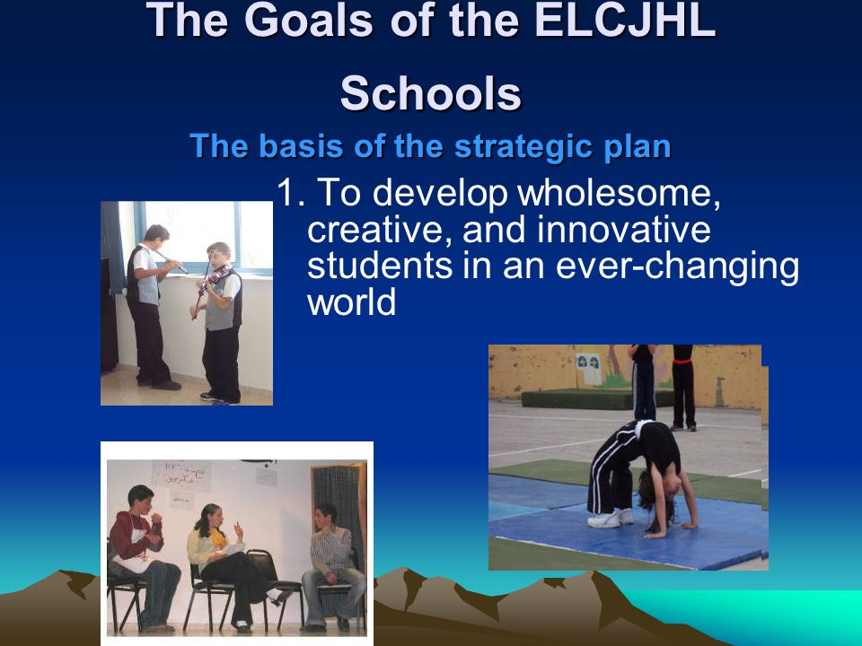 The Goals of the ELCJHL Schools The basis of the strategic plan 1. To develop wholesome, creative, and innovative students in an ever-changing world