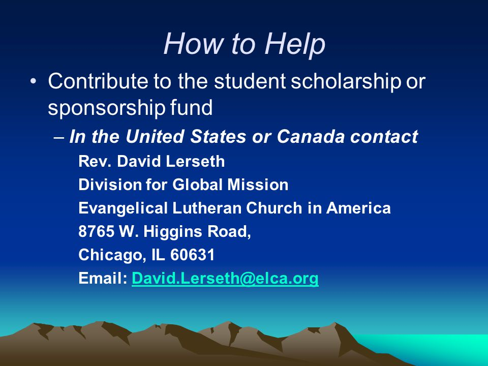How to Help Contribute to the student scholarship or sponsorship fund –In the United States or Canada contact Rev. David Lerseth Division for Global M