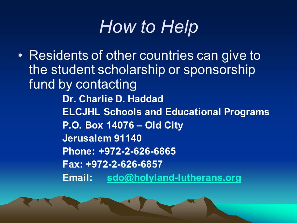 How to Help Residents of other countries can give to the student scholarship or sponsorship fund by contacting Dr. Charlie D. Haddad ELCJHL Schools an