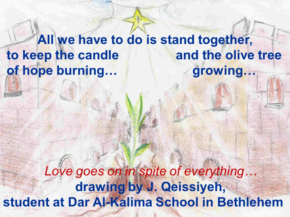 All we have to do is stand together, to keep the candle and the olive tree of hope burning… growing… Love goes on in spite of everything… drawing by J