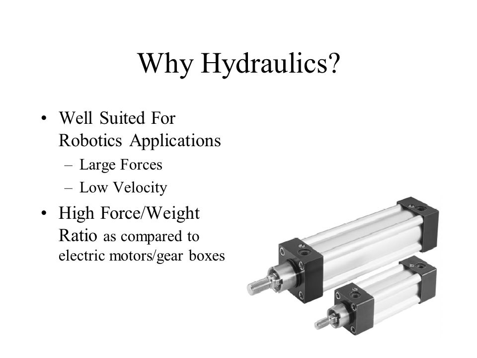 Why Hydraulics? Well Suited For Robotics Applications –Large Forces –Low Velocity High Force/Weight Ratio as compared to electric motors/gear boxes