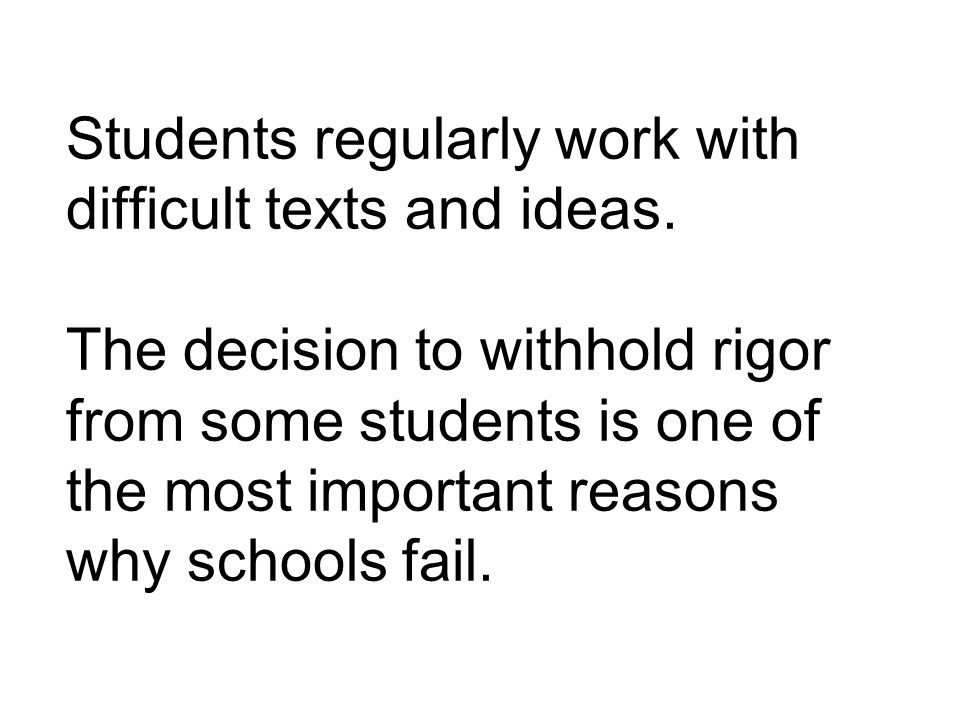 Students regularly work with difficult texts and ideas. The decision to withhold rigor from some students is one of the most important reasons why sch