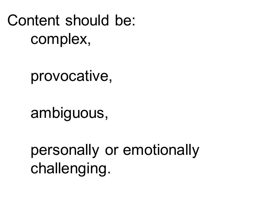 Content should be: complex, provocative, ambiguous, personally or emotionally challenging.