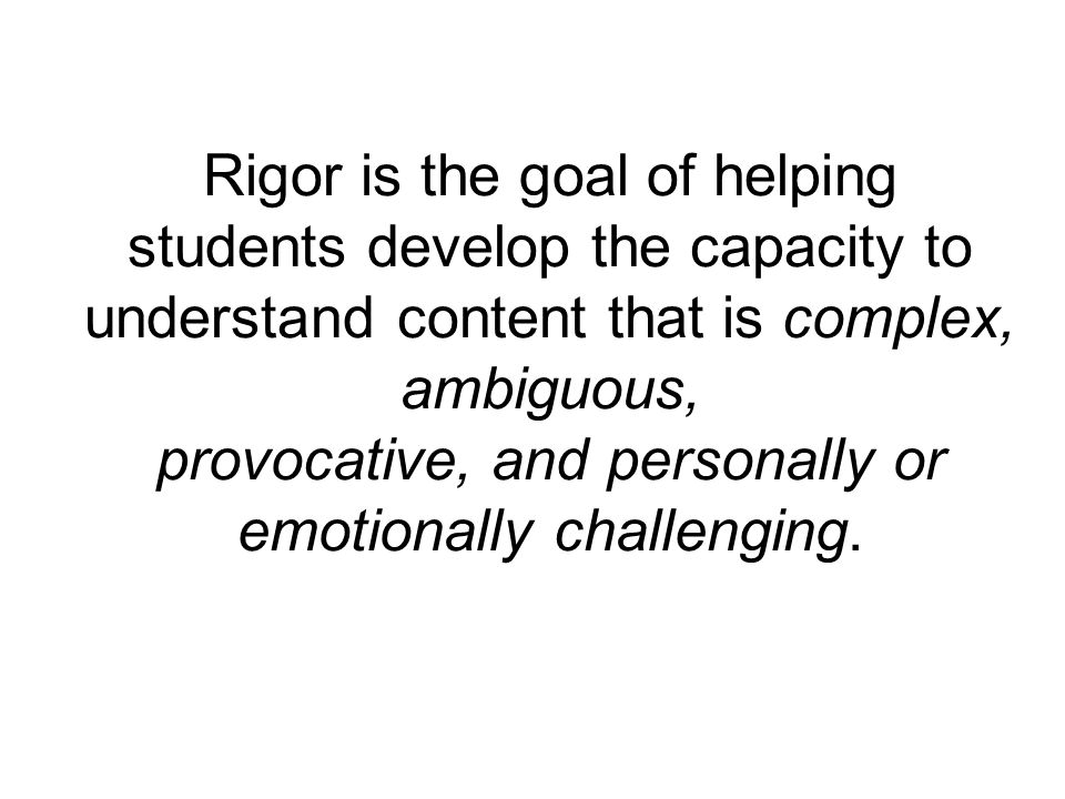 Rigor is the goal of helping students develop the capacity to understand content that is complex, ambiguous, provocative, and personally or emotionally challenging.