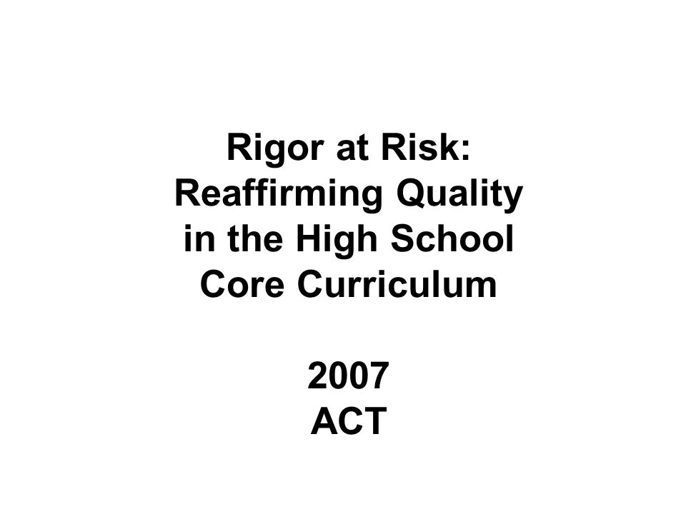 Rigor at Risk: Reaffirming Quality in the High School Core Curriculum 2007 ACT