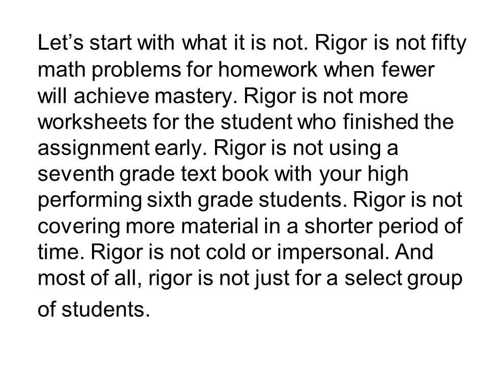 Let's start with what it is not. Rigor is not fifty math problems for homework when fewer will achieve mastery. Rigor is not more worksheets for the s