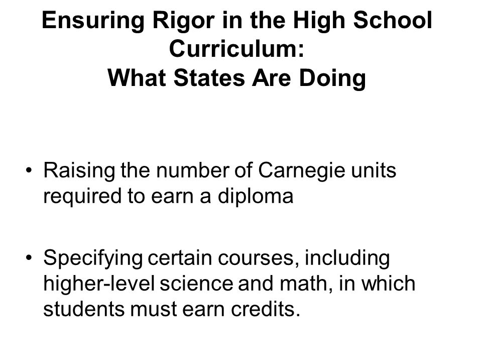 Ensuring Rigor in the High School Curriculum: What States Are Doing Raising the number of Carnegie units required to earn a diploma Specifying certain courses, including higher-level science and math, in which students must earn credits.
