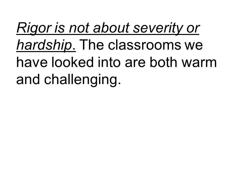 Rigor is not about severity or hardship. The classrooms we have looked into are both warm and challenging.