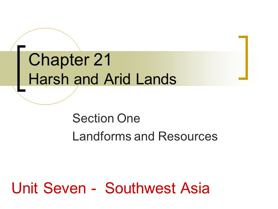 Chapter 21 Harsh and Arid Lands Section One Landforms and Resources Unit Seven - Southwest Asia