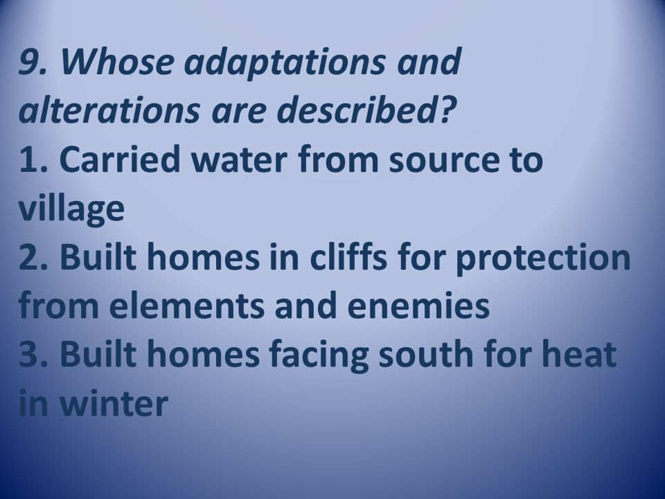 9. Whose adaptations and alterations are described? 1. Carried water from source to village 2. Built homes in cliffs for protection from elements and