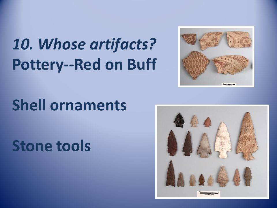 10. Whose artifacts? Pottery--Red on Buff Shell ornaments Stone tools