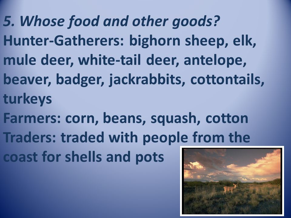 5. Whose food and other goods? Hunter-Gatherers: bighorn sheep, elk, mule deer, white-tail deer, antelope, beaver, badger, jackrabbits, cottontails, t